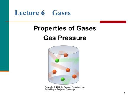 1 Lecture 6 Gases Properties of Gases Gas Pressure Copyright © 2007 by Pearson Education, Inc. Publishing as Benjamin Cummings.