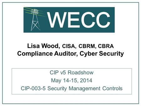 Lisa Wood, CISA, CBRM, CBRA Compliance Auditor, Cyber Security CIP v5 Roadshow May 14-15, 2014 CIP-003-5 Security Management Controls.