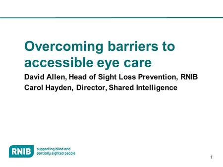 1 Overcoming barriers to accessible eye care David Allen, Head of Sight Loss Prevention, RNIB Carol Hayden, Director, Shared Intelligence.