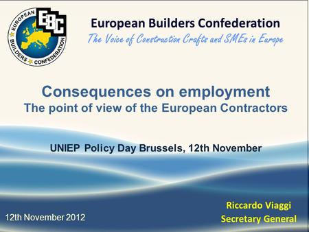 Consequences on employment The point of view of the European Contractors UNIEP Policy Day Brussels, 12th November 12th November 2012 Riccardo Viaggi Secretary.