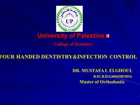 University of Palestine College of Dentistry DR. MUSTAFA I. ELGHOUL B.SC,B.D.S,MS(ORTHO) Master of Orthodontic FOUR HANDED DENTISTRY&INFECTION CONTROL.