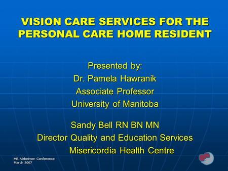 MB Alzheimer Conference March 2007 VISION CARE SERVICES FOR THE PERSONAL CARE HOME RESIDENT Presented by: Dr. Pamela Hawranik Associate Professor University.