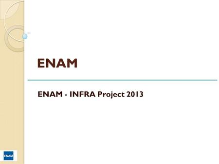 ENAM ENAM - INFRA Project 2013. SCOOP OF WORK To setup the new Information Technology Infrastructure for ENAM consisting of ~ 80 users.