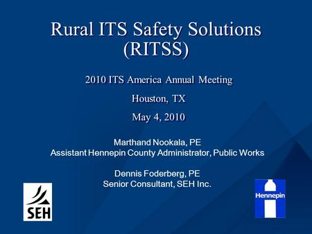 Rural ITS Safety Solutions (RITSS) 2010 ITS America Annual Meeting Houston, TX May 4, 2010 2010 ITS America Annual Meeting Houston, TX May 4, 2010 Marthand.