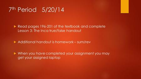 7 th Period 5/20/14  Read pages 196-201 of the textbook and complete Lesson 3: The Inca true/false handout  Additional handout is homework – sum/rev.