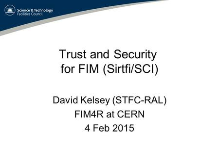 Trust and Security for FIM (Sirtfi/SCI) David Kelsey (STFC-RAL) FIM4R at CERN 4 Feb 2015.