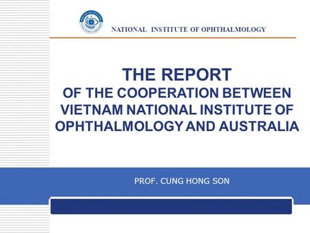 LOGO NATIONAL INSTITUTE OF OPHTHALMOLOGY THE REPORT OF THE COOPERATION BETWEEN VIETNAM NATIONAL INSTITUTE OF OPHTHALMOLOGY AND AUSTRALIA PROF. CUNG HONG.