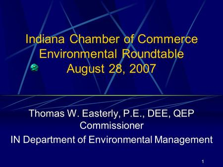 1 Indiana Chamber of Commerce Environmental Roundtable August 28, 2007 Thomas W. Easterly, P.E., DEE, QEP Commissioner IN Department of Environmental Management.