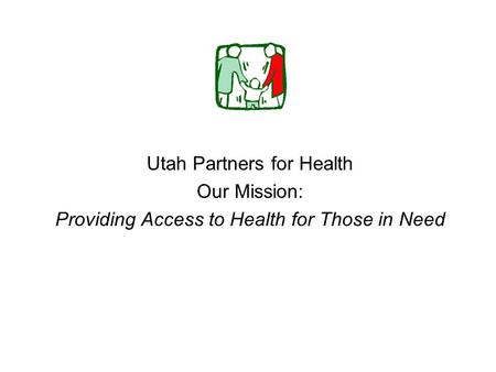 Utah Partners for Health Our Mission: Providing Access to Health for Those in Need.