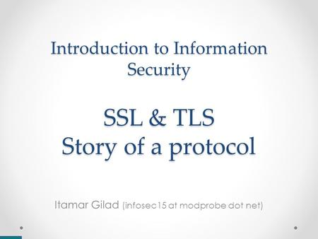 Introduction to Information Security SSL & TLS Story of a protocol Itamar Gilad (infosec15 at modprobe dot net)