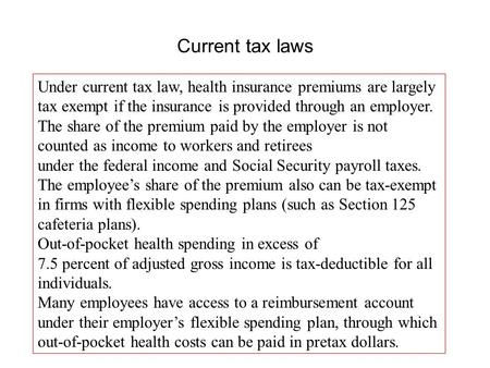 Current tax laws Under current tax law, health insurance premiums are largely tax exempt if the insurance is provided through an employer. The share of.
