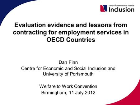 Evaluation evidence and lessons from contracting for employment services in OECD Countries Dan Finn Centre for Economic and Social Inclusion and University.