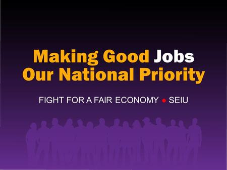Making Good Jobs Our National Priority FIGHT FOR A FAIR ECONOMY ● SEIU.