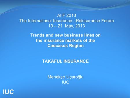 AIIF 2013 The International Insurance –Reinsurance Forum 19 – 21 May, 2013 Trends and new business lines on the insurance markets of the Caucasus Region.
