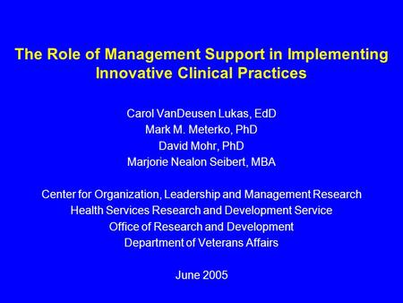The Role of Management Support in Implementing Innovative Clinical Practices Carol VanDeusen Lukas, EdD Mark M. Meterko, PhD David Mohr, PhD Marjorie Nealon.