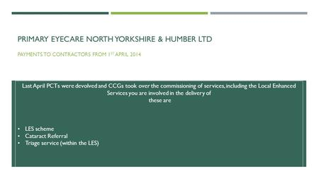 PRIMARY EYECARE NORTH YORKSHIRE & HUMBER LTD PAYMENTS TO CONTRACTORS FROM 1 ST APRIL 2014 Last April PCTs were devolved and CCGs took over the commissioning.
