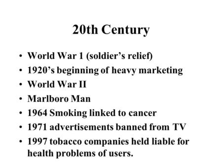 20th Century World War 1 (soldier's relief) 1920's beginning of heavy marketing World War II Marlboro Man 1964 Smoking linked to cancer 1971 advertisements.