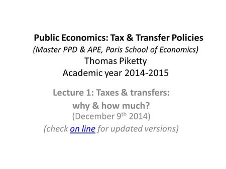 Public Economics: Tax & Transfer Policies (Master PPD & APE, Paris School of Economics) Thomas Piketty Academic year 2014-2015 Lecture 1: Taxes & transfers: