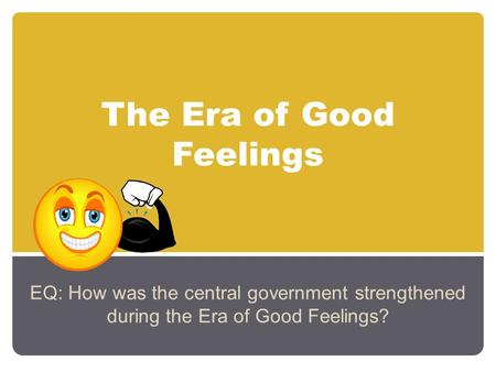 The Era of Good Feelings EQ: How was the central government strengthened during the Era of Good Feelings?