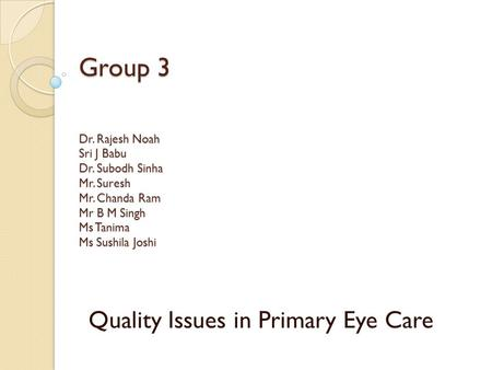 Group 3 Dr. Rajesh Noah Sri J Babu Dr. Subodh Sinha Mr. Suresh Mr. Chanda Ram Mr B M Singh Ms Tanima Ms Sushila Joshi Quality Issues in Primary Eye Care.