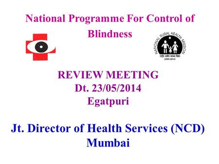 National Programme For Control of Blindness REVIEW MEETING Dt. 23/05/2014 Egatpuri Jt. Director of Health Services (NCD) Mumbai.