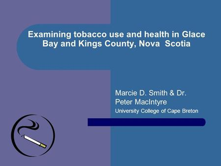 Examining tobacco use and health in Glace Bay and Kings County, Nova Scotia Marcie D. Smith & Dr. Peter MacIntyre University College of Cape Breton.