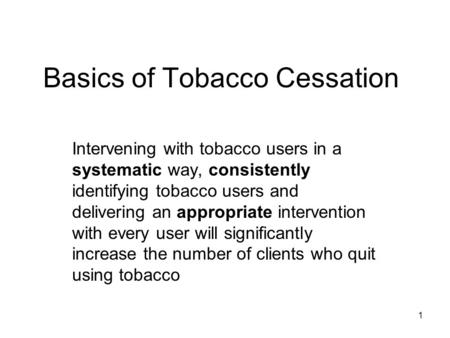 1 Basics of Tobacco Cessation Intervening with tobacco users in a systematic way, consistently identifying tobacco users and delivering an appropriate.