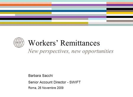 Workers' Remittances Barbara Sacchi Senior Account Director - SWIFT Roma, 26 Novembre 2009 New perspectives, new opportunities.