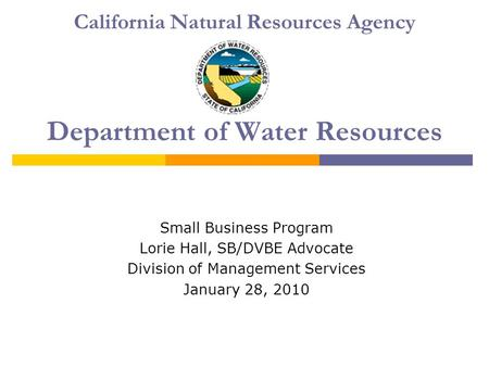 California Natural Resources Agency Department of Water Resources Small Business Program Lorie Hall, SB/DVBE Advocate Division of Management Services January.