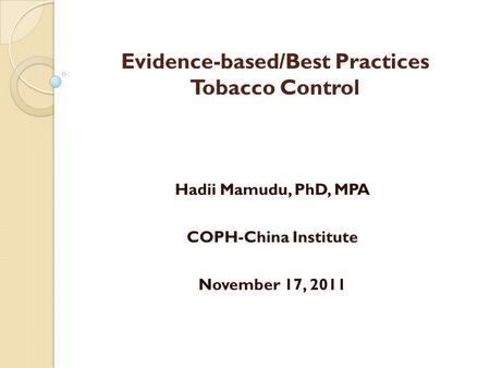 Evidence-based/Best Practices Tobacco Control Hadii Mamudu, PhD, MPA COPH-China Institute November 17, 2011.