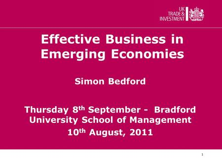 1 Effective Business in Emerging Economies Simon Bedford Thursday 8 th September - Bradford University School of Management 10 th August, 2011.