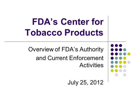 FDA's Center for Tobacco Products Overview of FDA's Authority and Current Enforcement Activities July 25, 2012.
