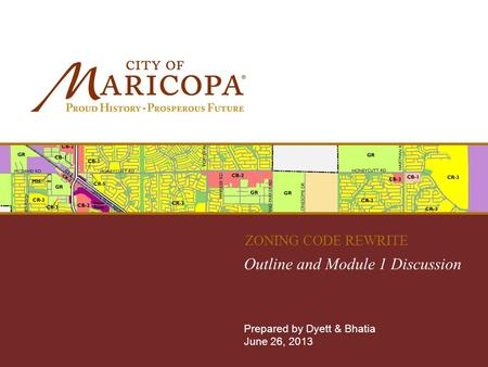 MARICOPA ZONING CODE REWRITE Outline and Module 1 Discussion Prepared by Dyett & Bhatia June 26, 2013 ZONING CODE REWRITE.
