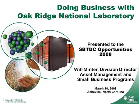 1Managed by UT-Battelle for the Department of Energy Doing Business with Oak Ridge National Laboratory Presented to the SBTDC Opportunities 2008 Will Minter,