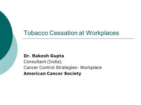 Tobacco Cessation at Workplaces Dr. Rakesh Gupta Consultant (India) Cancer Control Strategies- Workplace American Cancer Society.