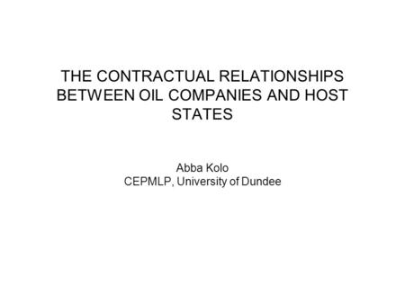 THE CONTRACTUAL RELATIONSHIPS BETWEEN OIL COMPANIES AND HOST STATES Abba Kolo CEPMLP, University of Dundee.