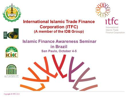 International Islamic Trade Finance Corporation (ITFC) (A member of the IDB Group) Islamic Finance Awareness Seminar in Brazil San Paulo, October 4-5 Copyright.