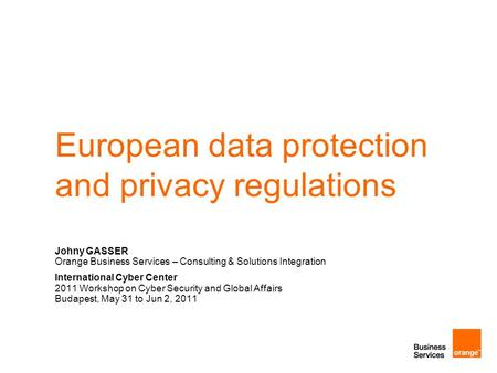 European data protection and privacy regulations Johny GASSER Orange Business Services – Consulting & Solutions Integration International Cyber Center.