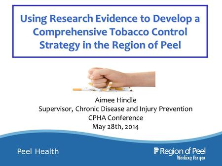 Peel Health Using Research Evidence to Develop a Comprehensive Tobacco Control Strategy in the Region of Peel Aimee Hindle Supervisor, Chronic Disease.
