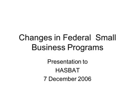 Changes in Federal Small Business Programs Presentation to HASBAT 7 December 2006.