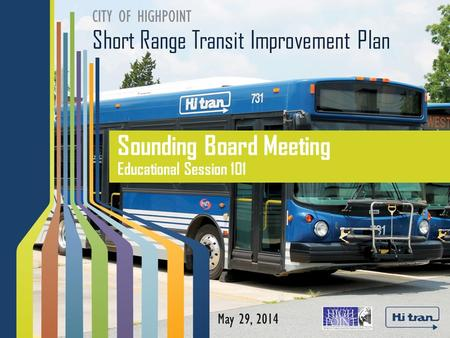 Short Range Transit Improvement Plan CITY OF HIGHPOINT Sounding Board Meeting Educational Session 101 May 29, 2014.