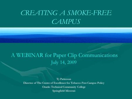 CREATING A SMOKE-FREE CAMPUS A WEBINAR for Paper Clip Communications July 14, 2009 Ty Patterson Director of The Center of Excellence for Tobacco-Free Campus.