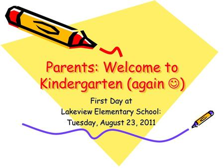 Parents: Welcome to Kindergarten (again ) First Day at Lakeview Elementary School: Tuesday, August 23, 2011.