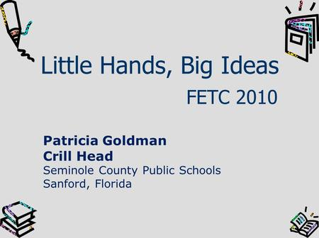 Little Hands, Big Ideas FETC 2010 Patricia Goldman Crill Head Seminole County Public Schools Sanford, Florida.