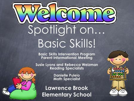 Spotlight on… Basic Skills! Basic Skills Intervention Program Parent Informational Meeting Susie Lyons and Rebecca Weizman Reading Specialists Danielle.