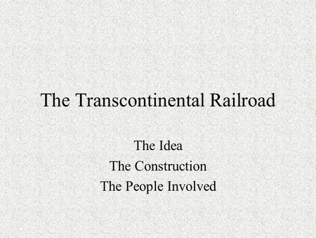 The Transcontinental Railroad The Idea The Construction The People Involved.