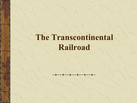 The Transcontinental Railroad Railroads had already transformed life in the East, but at the end of the Civil War railroad tracks still stopped at the.