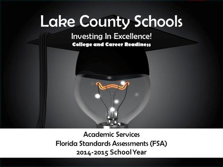 Academic Services Florida Standards Assessments (FSA) 2014-2015 School Year Lake County Schools Investing In Excellence! College and Career Readiness.