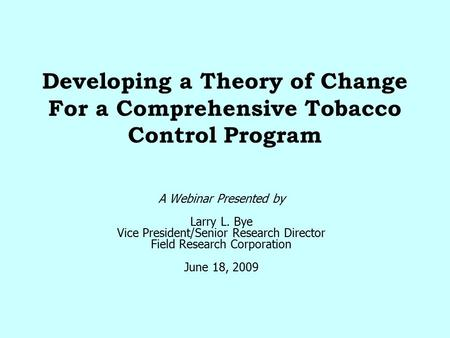 Developing a Theory of Change For a Comprehensive Tobacco Control Program A Webinar Presented by Larry L. Bye Vice President/Senior Research Director Field.