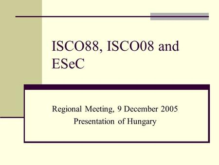 ISCO88, ISCO08 and ESeC Regional Meeting, 9 December 2005 Presentation of Hungary.